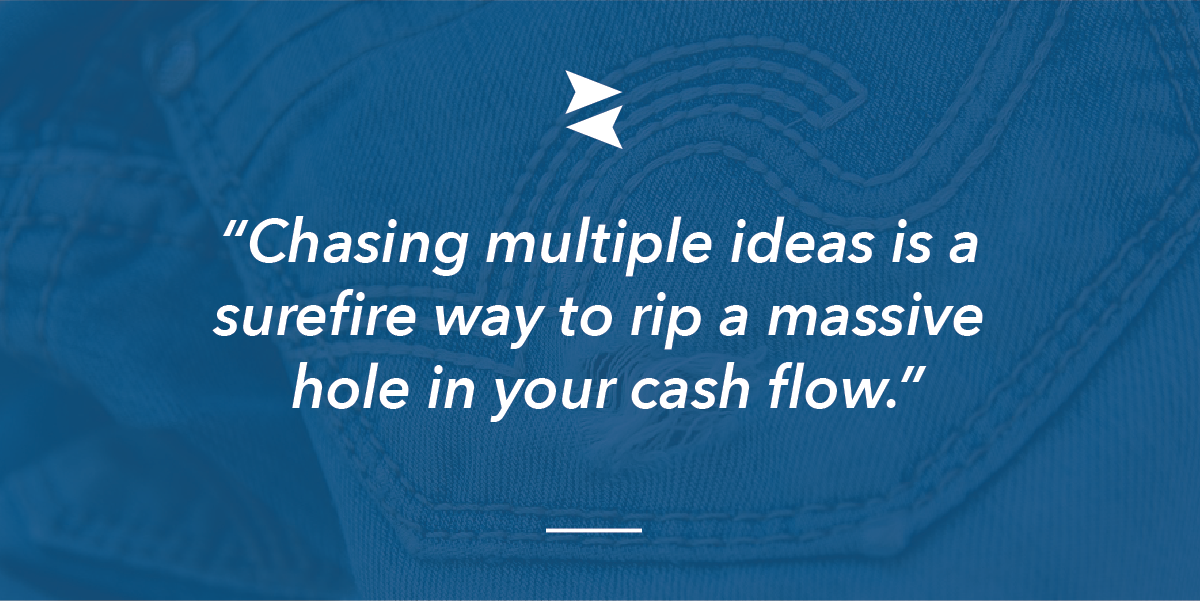 """Banner Image Quote: """"Chasing multiple ideas is a surefire way to rip a massive hole in your cash flow."""""""